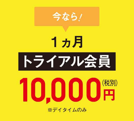 今なら!トライアル会員1ヵ月10,000円※デイタイムのみ